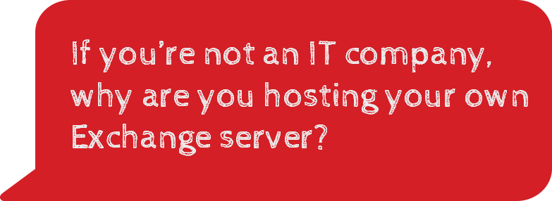 If you're not an IT company, why are you hosting your own Exchange Server?